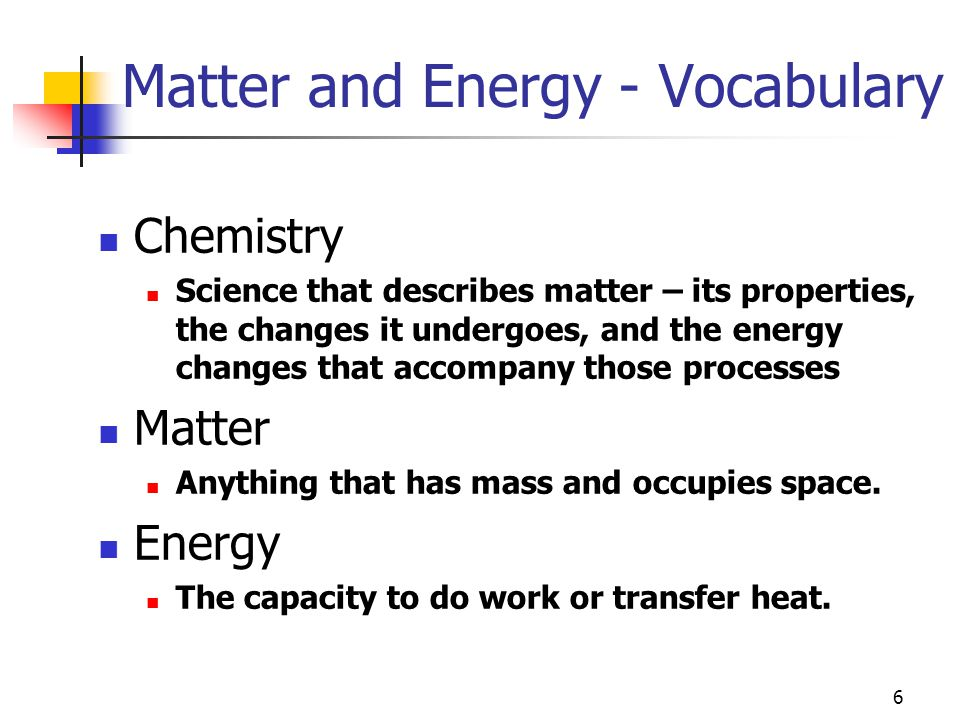 6 Matter and Energy - Vocabulary Chemistry Science that describes matter – its properties, the changes it undergoes, and the energy changes that accompany those processes Matter Anything that has mass and occupies space.