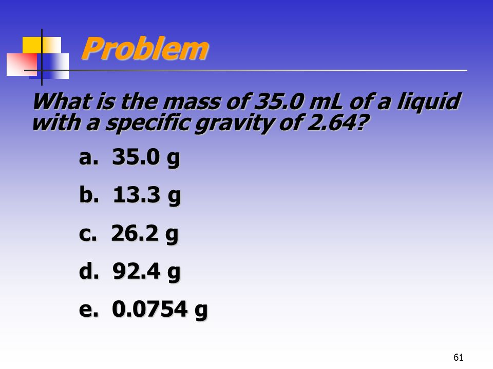61 Problem What is the mass of 35.0 mL of a liquid with a specific gravity of 2.64.