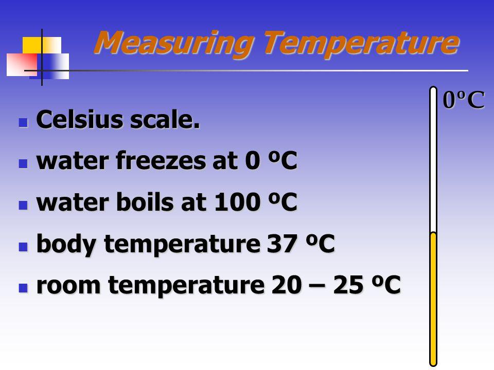Measuring Temperature Celsius scale. Celsius scale. water freezes at 0 ºC water freezes at 0 ºC water boils at 100 ºC water boils at 100 ºC body tempe