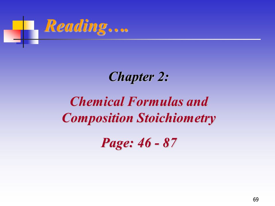 69 Reading…. Chapter 2: Chemical Formulas and Composition Stoichiometry Page: 46 - 87