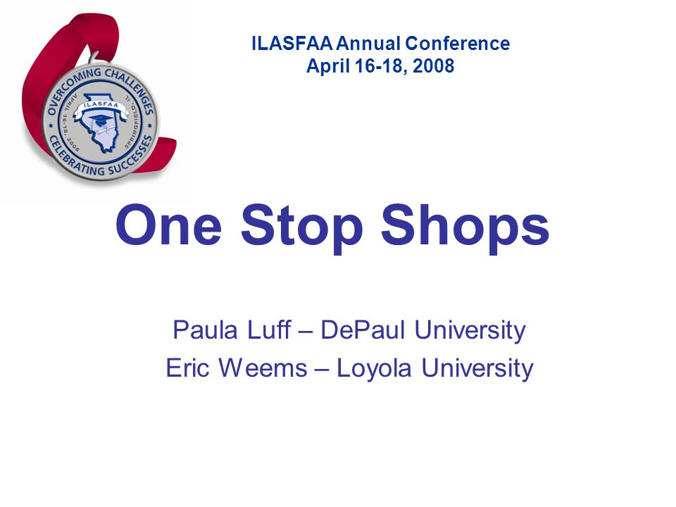 ILASFAA Annual Conference April 16-18, 2008 One Stop Shops Paula Luff – DePaul University Eric Weems – Loyola University