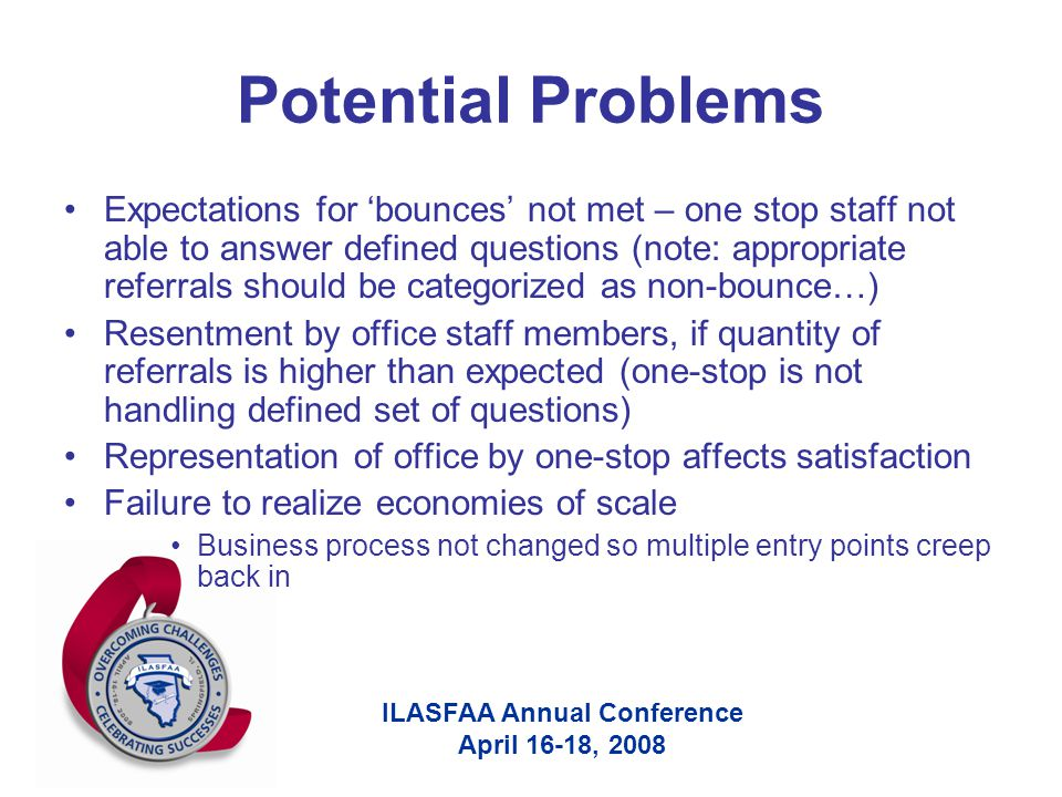 ILASFAA Annual Conference April 16-18, 2008 Potential Problems Expectations for 'bounces' not met – one stop staff not able to answer defined questions (note: appropriate referrals should be categorized as non-bounce…) Resentment by office staff members, if quantity of referrals is higher than expected (one-stop is not handling defined set of questions) Representation of office by one-stop affects satisfaction Failure to realize economies of scale Business process not changed so multiple entry points creep back in