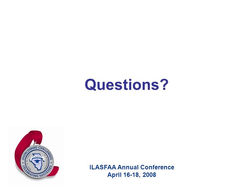 ILASFAA Annual Conference April 16-18, 2008 Questions?