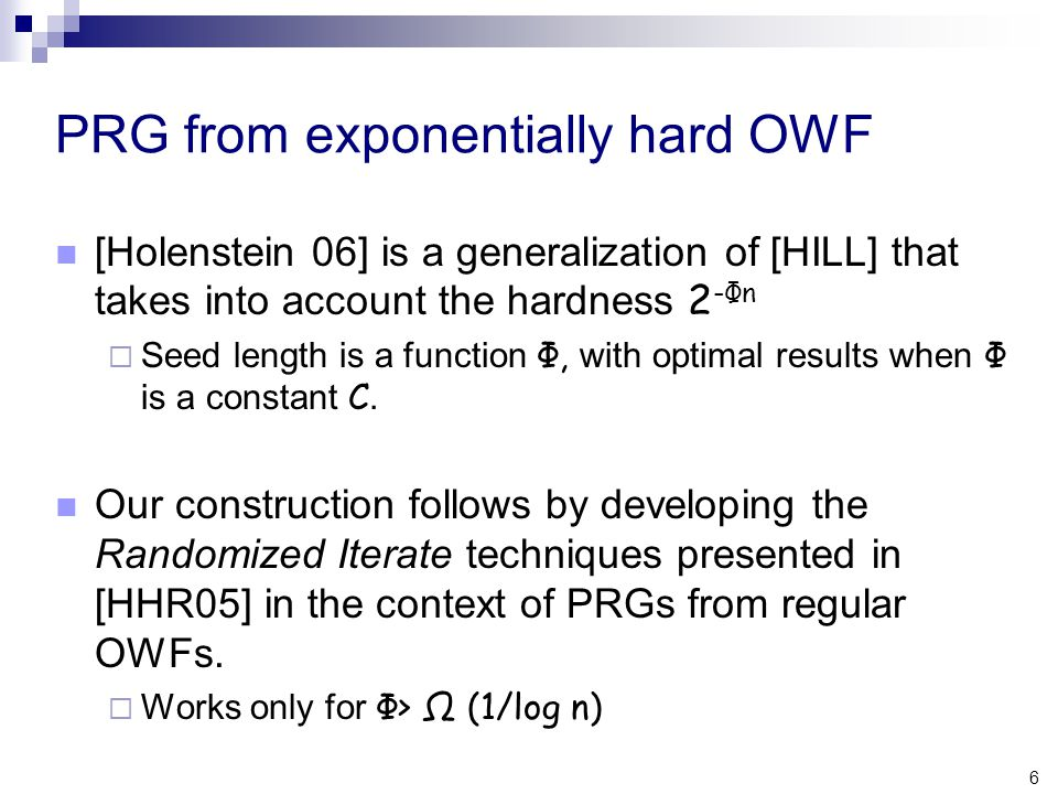 6 PRG from exponentially hard OWF [Holenstein 06] is a generalization of [HILL] that takes into account the hardness 2 -Φn  Seed length is a function Φ, with optimal results when Φ is a constant C.