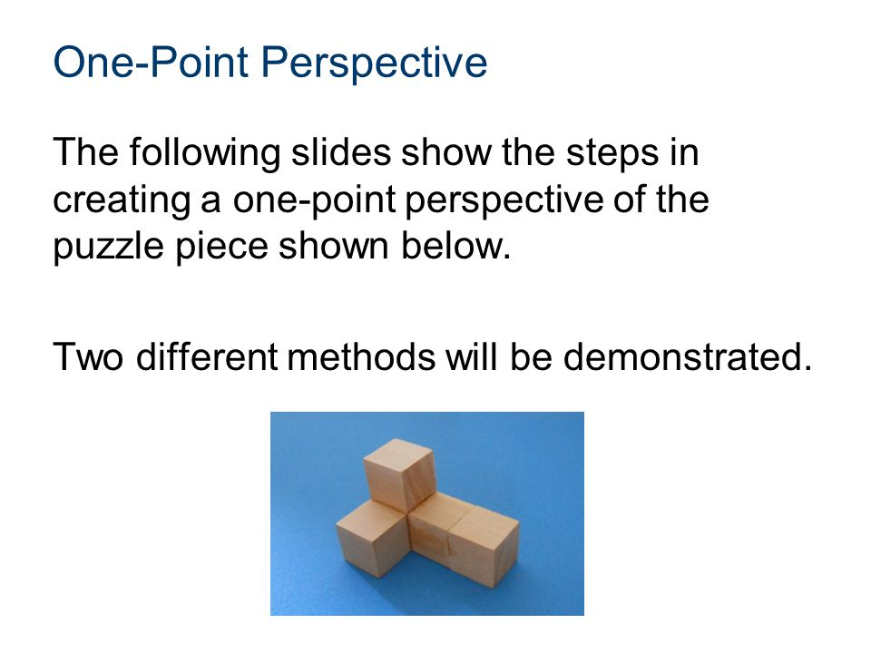 One-Point Perspective The following slides show the steps in creating a one-point perspective of the puzzle piece shown below. Two different methods w