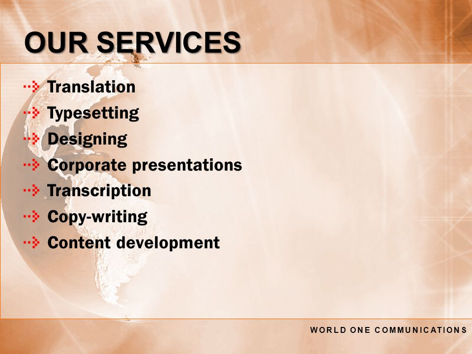 Translation Typesetting Designing Corporate presentations Transcription Copy-writing Content development OUR SERVICES WORLD ONE COMMUNICATIONS