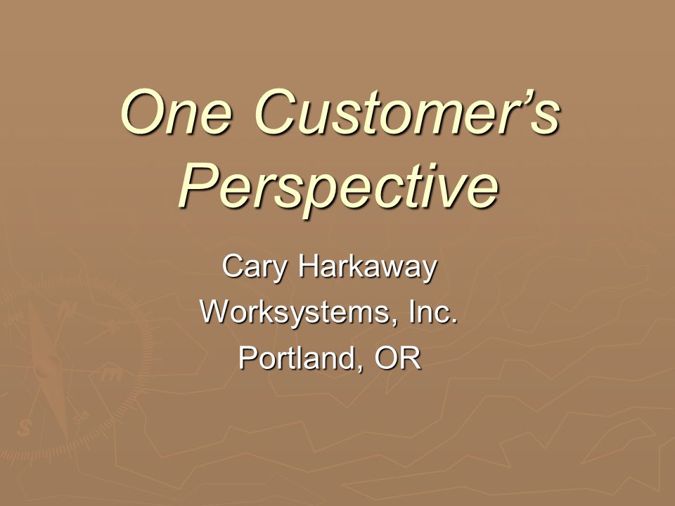 One Customer's Perspective Cary Harkaway Worksystems, Inc. Portland, OR