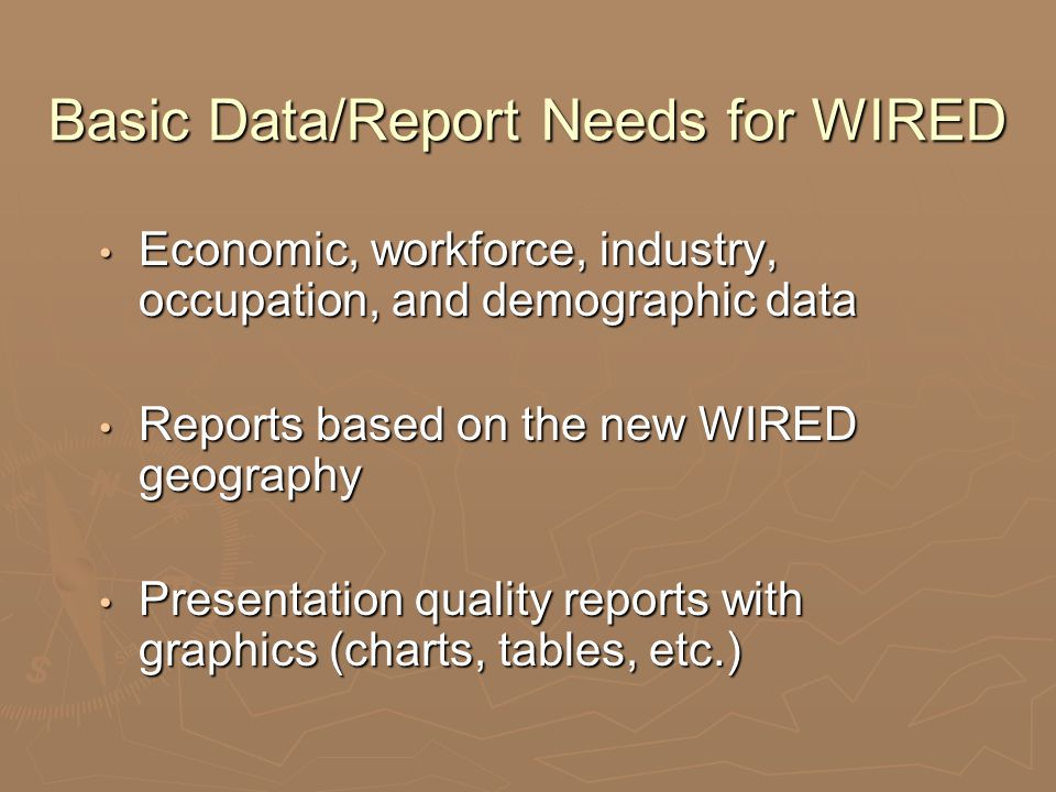 Basic Data/Report Needs for WIRED Economic, workforce, industry, occupation, and demographic data Economic, workforce, industry, occupation, and demog