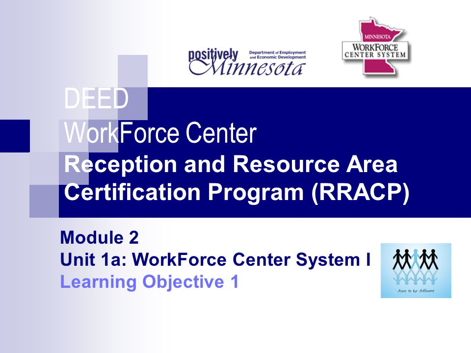 DEED WorkForce Center Reception and Resource Area Certification Program (RRACP) Module 2 Unit 1a: WorkForce Center System I Learning Objective 1