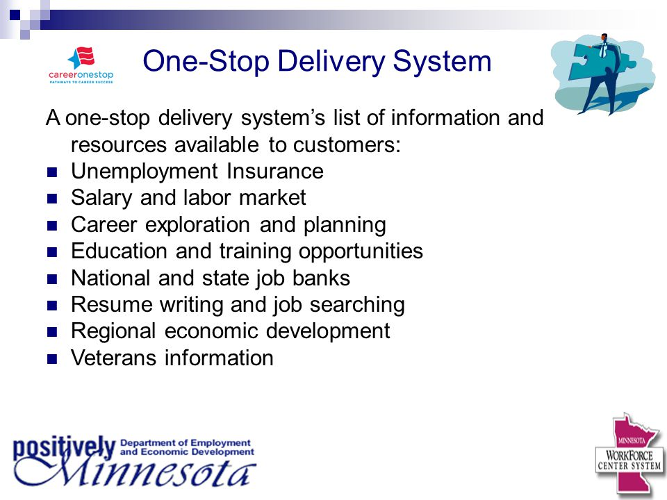 One-Stop Delivery System A one-stop delivery system's list of information and resources available to customers: Unemployment Insurance Salary and labor market Career exploration and planning Education and training opportunities National and state job banks Resume writing and job searching Regional economic development Veterans information
