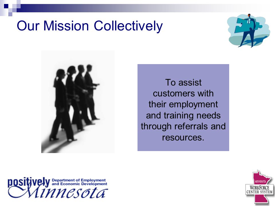 Our Mission Collectively To assist customers with their employment and training needs through referrals and resources.