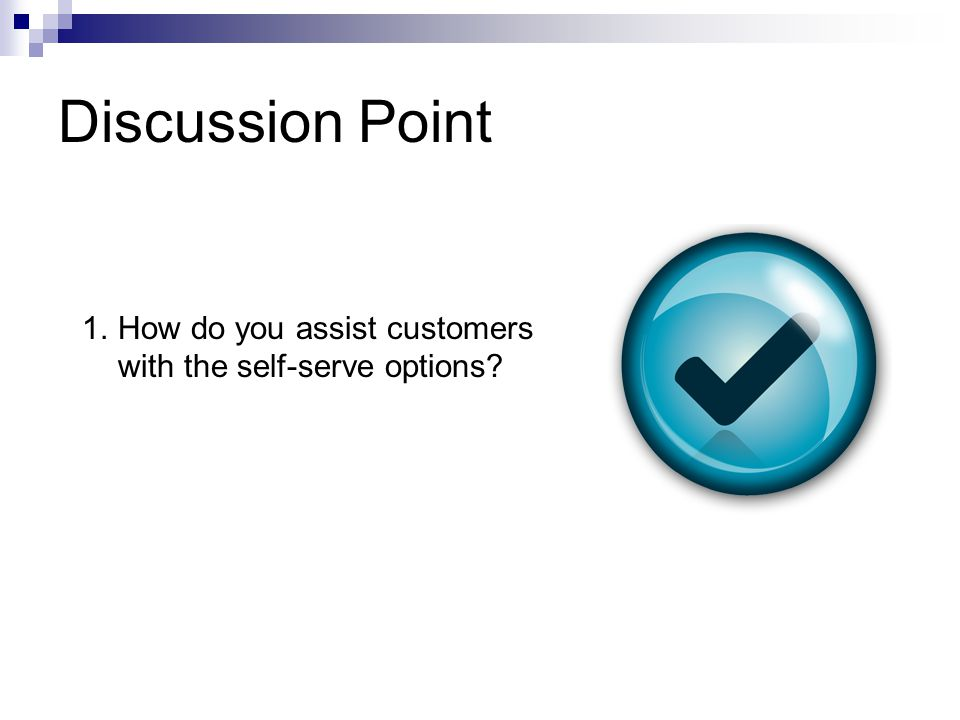 Discussion Point 1.How do you assist customers with the self-serve options?