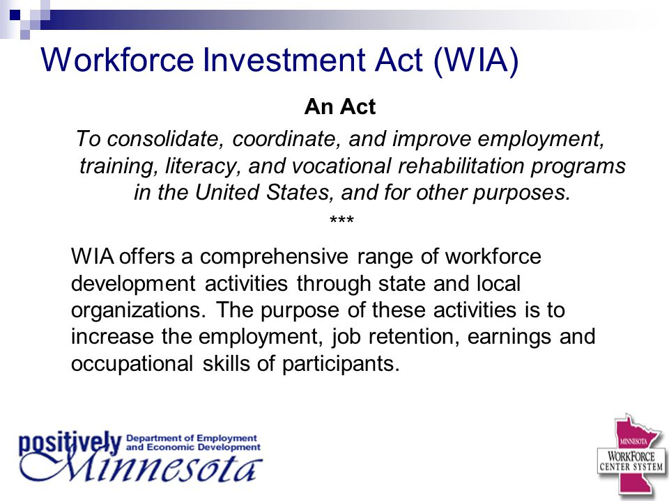 Workforce Investment Act (WIA) An Act To consolidate, coordinate, and improve employment, training, literacy, and vocational rehabilitation programs in the United States, and for other purposes.