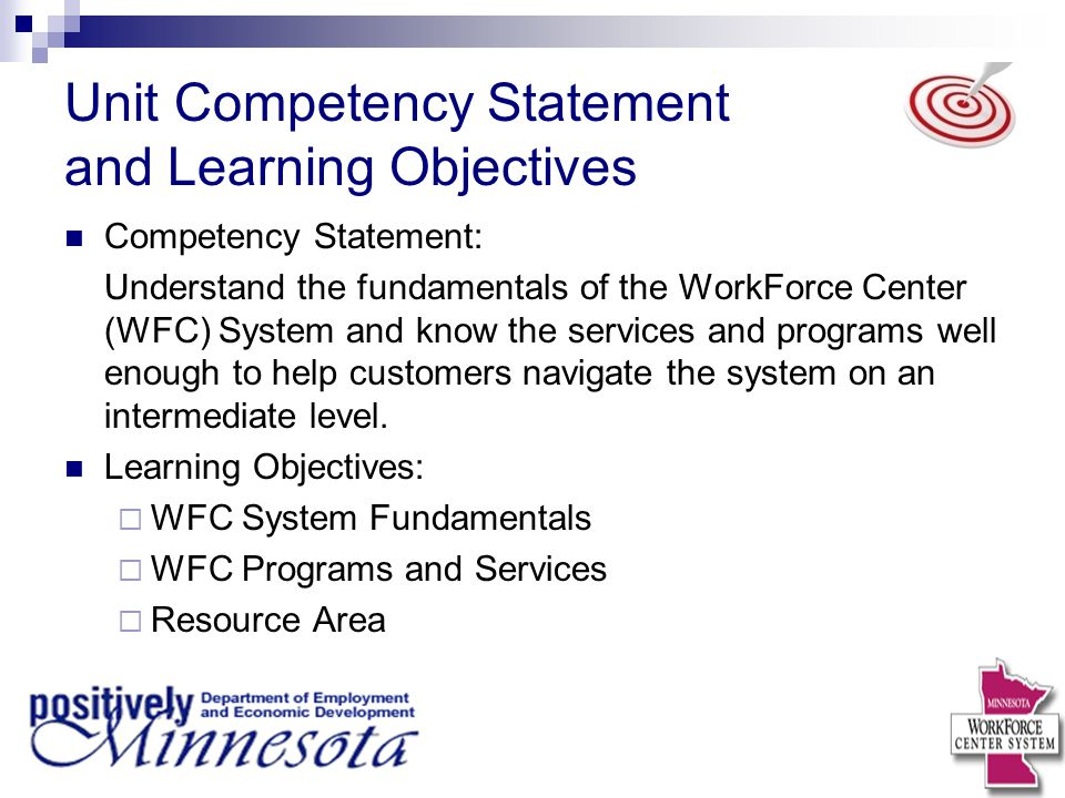 Unit Competency Statement and Learning Objectives Competency Statement: Understand the fundamentals of the WorkForce Center (WFC) System and know the services and programs well enough to help customers navigate the system on an intermediate level.