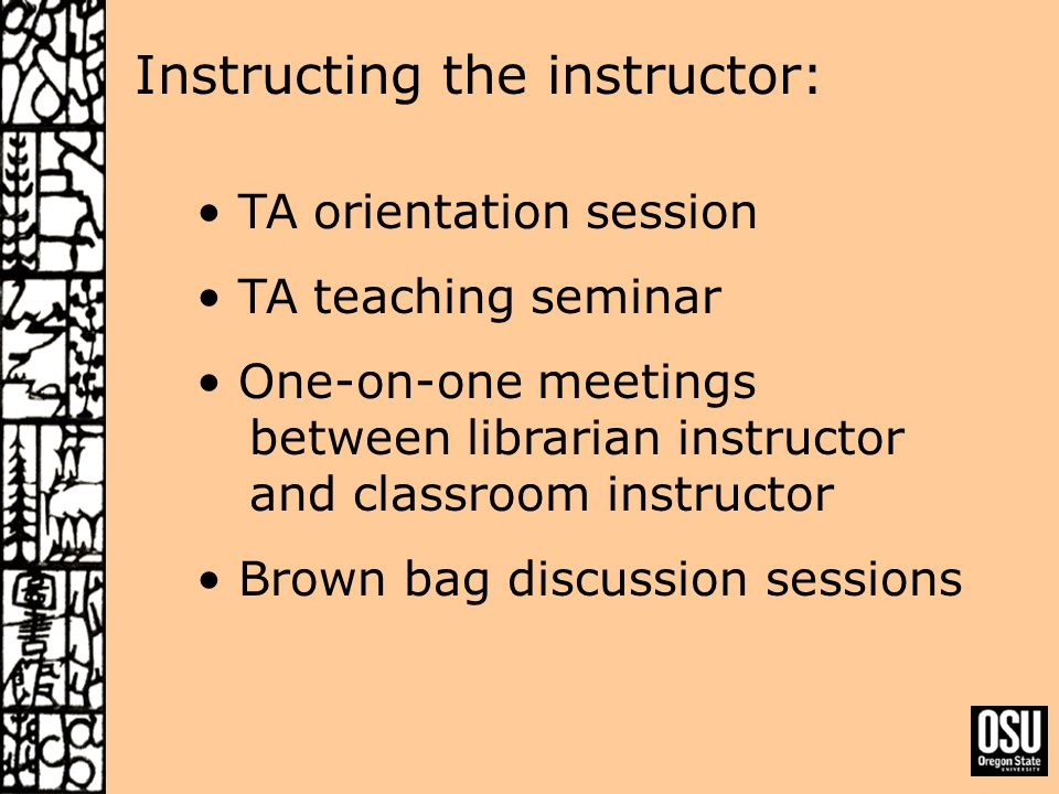 Instructing the instructor: TA orientation session TA teaching seminar One-on-one meetings between librarian instructor and classroom instructor Brown bag discussion sessions
