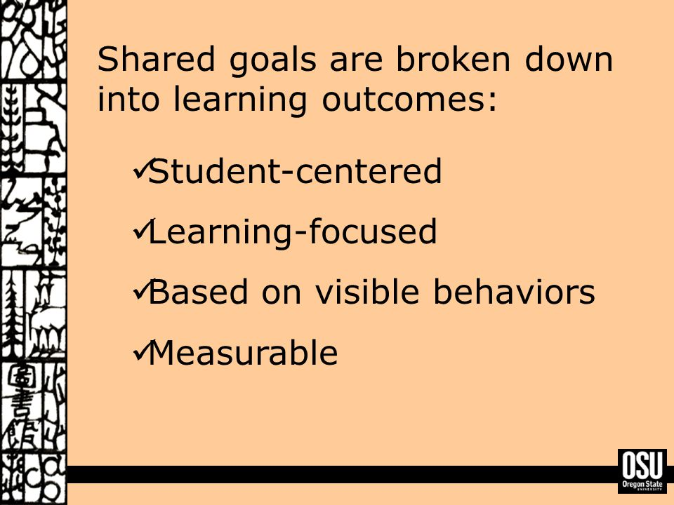 Shared goals are broken down into learning outcomes: Student-centered Learning-focused Based on visible behaviors Measurable