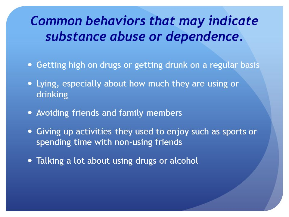 Common behaviors continued Believing they need to use or drink in order to have fun Pressuring others to use or drink Getting in trouble with the law Taking risks, such as sexual risks or driving under the influence of a substance Missing work due to substance use Depressed, hopeless, or suicidal feelings Sound familiar?