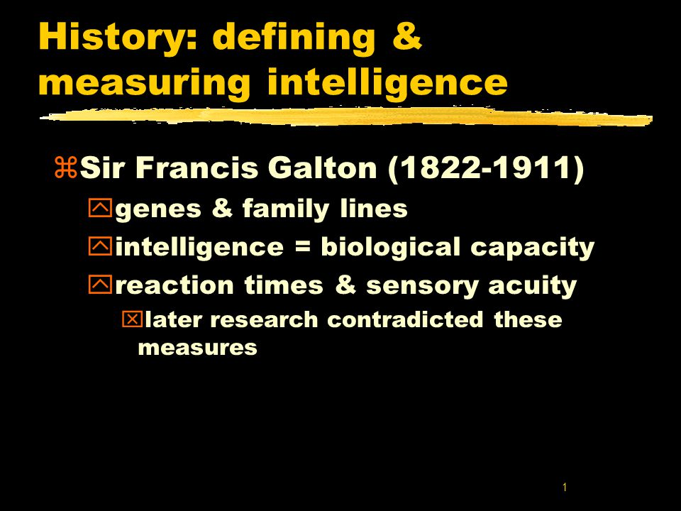 1 History: defining & measuring intelligence zSir Francis Galton (1822-1911) ygenes & family lines yintelligence = biological capacity yreaction times & sensory acuity xlater research contradicted these measures