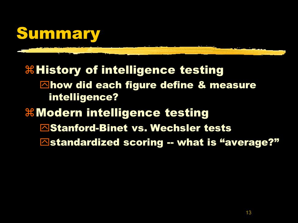 13 Summary z History of intelligence testing y how did each figure define & measure intelligence.