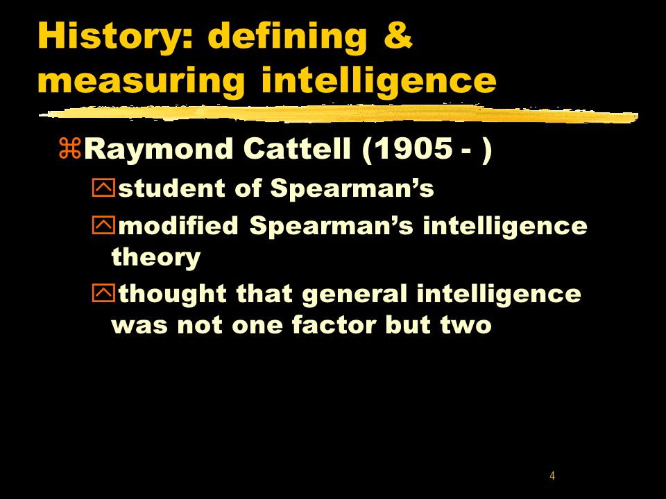 4 History: defining & measuring intelligence zRaymond Cattell (1905 - ) ystudent of Spearman's ymodified Spearman's intelligence theory ythought that general intelligence was not one factor but two