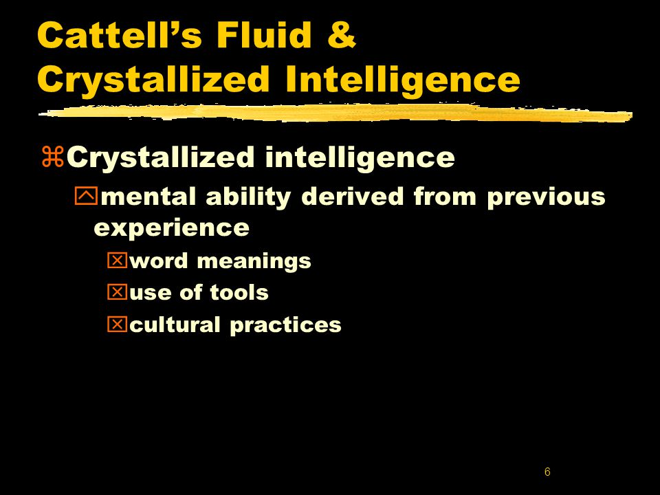 6 Cattell's Fluid & Crystallized Intelligence zCrystallized intelligence ymental ability derived from previous experience xword meanings xuse of tools xcultural practices