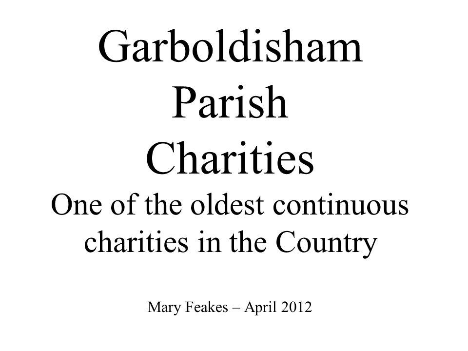 Garboldisham Parish Charities One of the oldest continuous charities in the Country Mary Feakes – April 2012