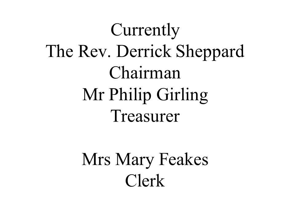 Currently The Rev. Derrick Sheppard Chairman Mr Philip Girling Treasurer Mrs Mary Feakes Clerk