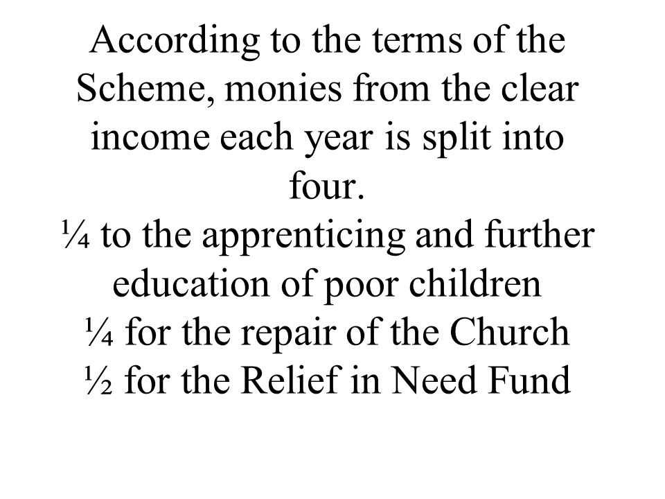 According to the terms of the Scheme, monies from the clear income each year is split into four.