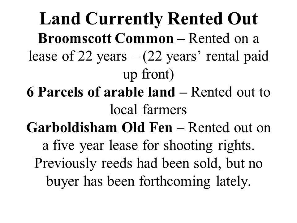 Land Currently Rented Out Broomscott Common – Rented on a lease of 22 years – (22 years' rental paid up front) 6 Parcels of arable land – Rented out to local farmers Garboldisham Old Fen – Rented out on a five year lease for shooting rights.