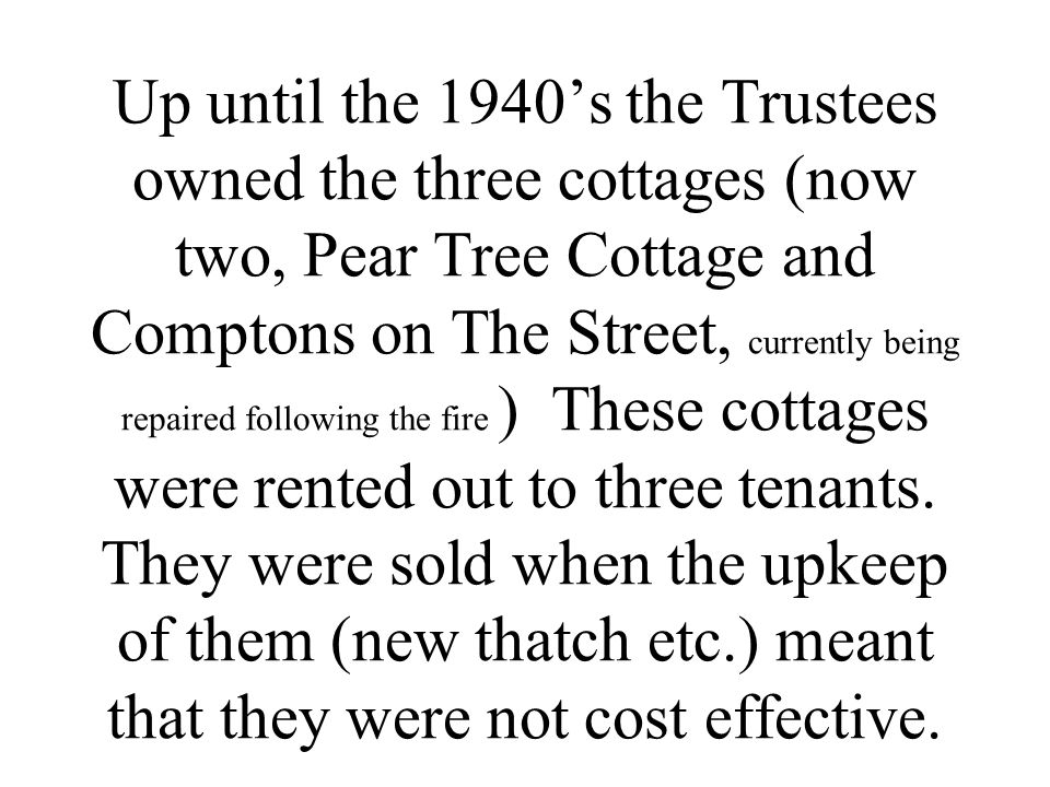 Up until the 1940's the Trustees owned the three cottages (now two, Pear Tree Cottage and Comptons on The Street, currently being repaired following the fire ) These cottages were rented out to three tenants.