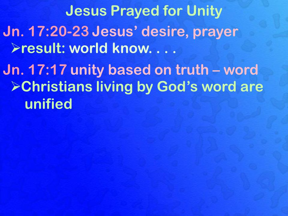 Jesus Prayed for Unity Jn. 17:20-23 Jesus' desire, prayer  result: world know.... Jn. 17:17 unity based on truth – word  Christians living by God's