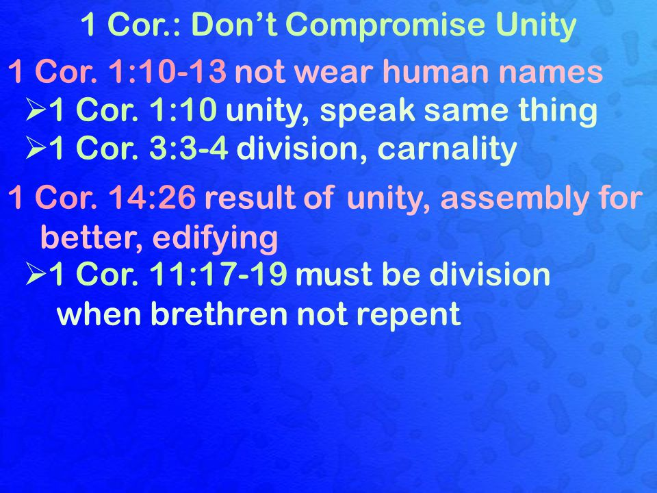1 Cor.: Don't Compromise Unity 1 Cor. 1:10-13 not wear human names  1 Cor. 1:10 unity, speak same thing  1 Cor. 3:3-4 division, carnality 1 Cor. 14: