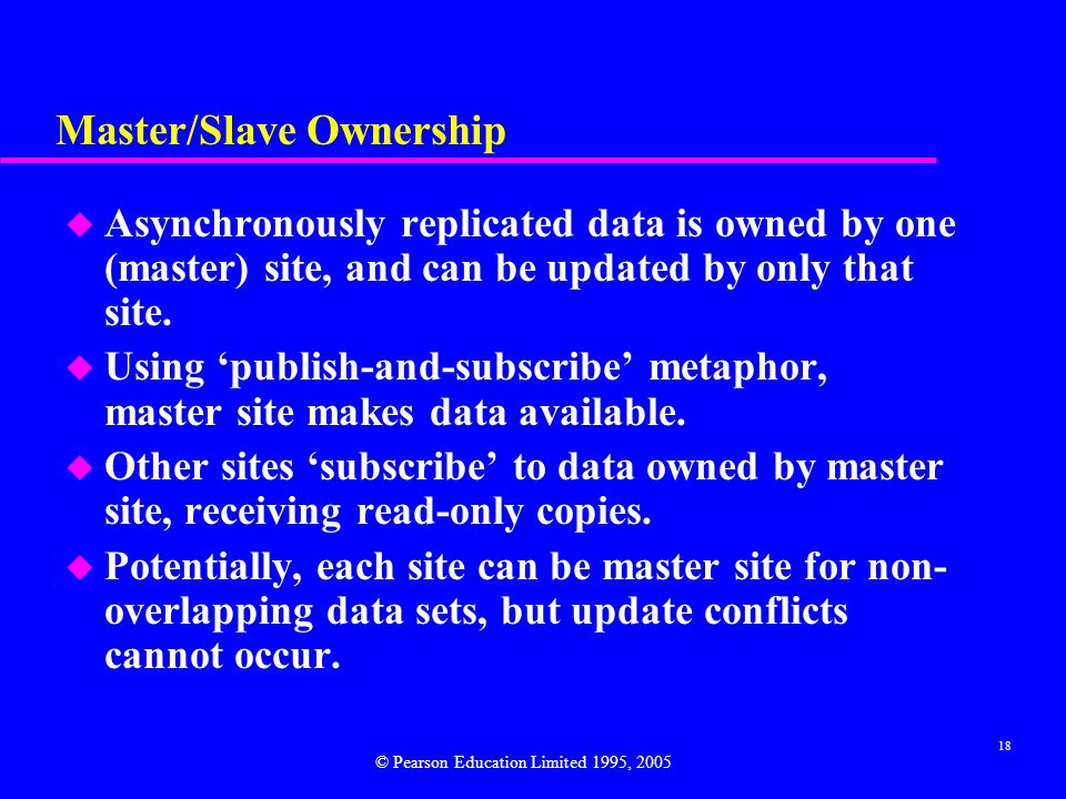 18 Master/Slave Ownership u Asynchronously replicated data is owned by one (master) site, and can be updated by only that site.