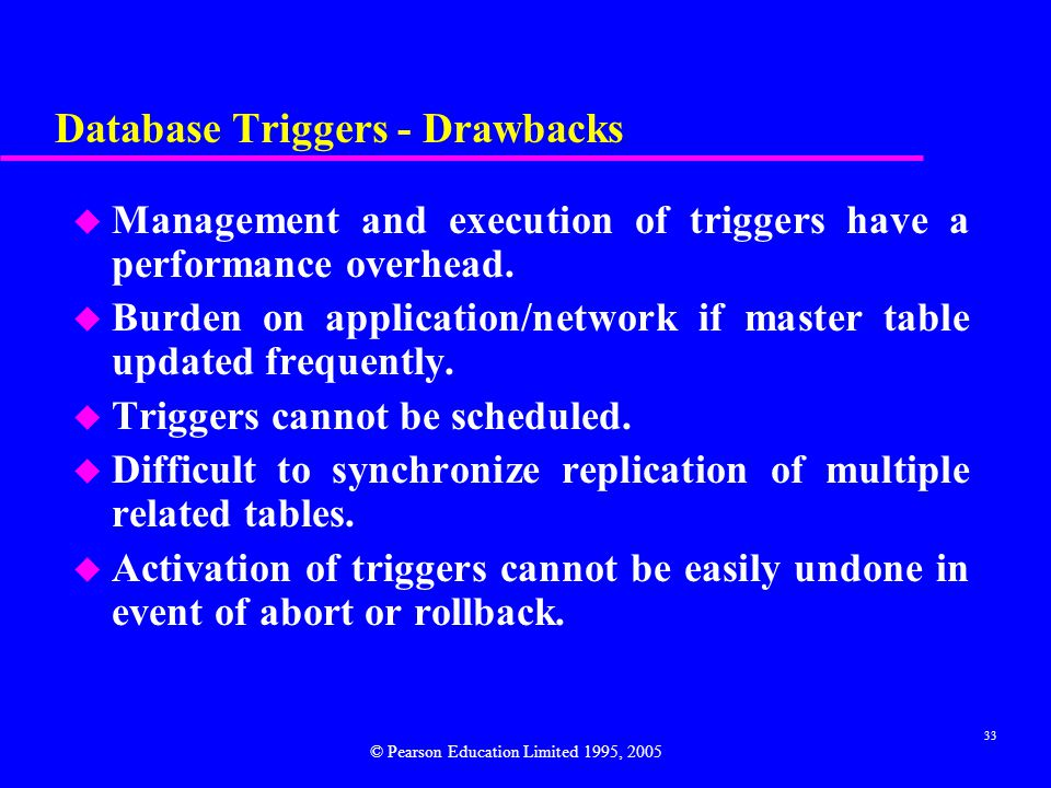 33 Database Triggers - Drawbacks u Management and execution of triggers have a performance overhead.
