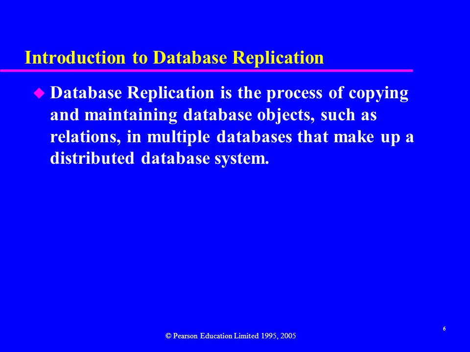 6 Introduction to Database Replication u Database Replication is the process of copying and maintaining database objects, such as relations, in multiple databases that make up a distributed database system.