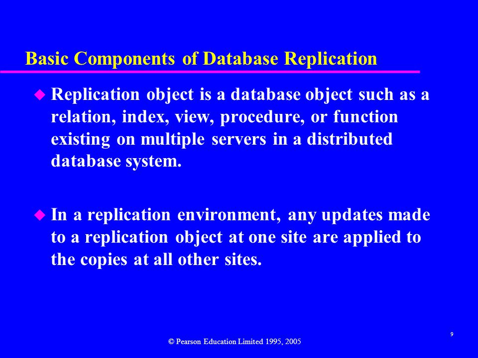9 Basic Components of Database Replication u Replication object is a database object such as a relation, index, view, procedure, or function existing on multiple servers in a distributed database system.