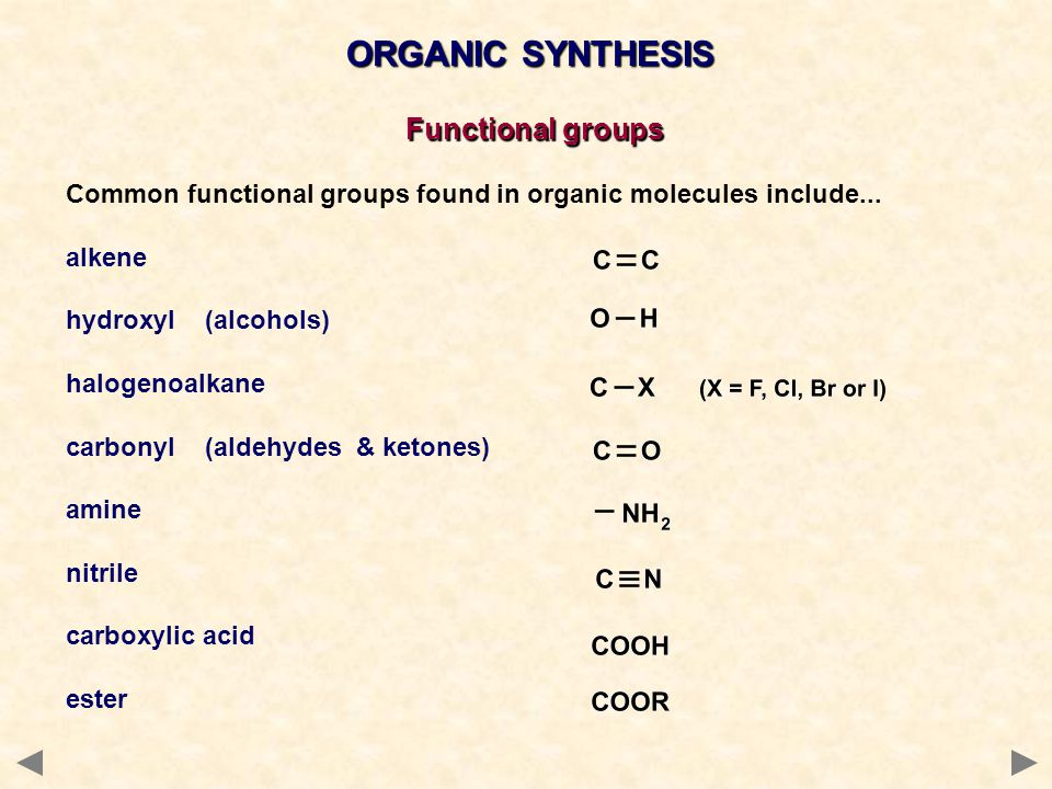 ORGANIC SYNTHESIS Functional groups Common functional groups found in organic molecules include... alkene hydroxyl (alcohols) halogenoalkane carbonyl