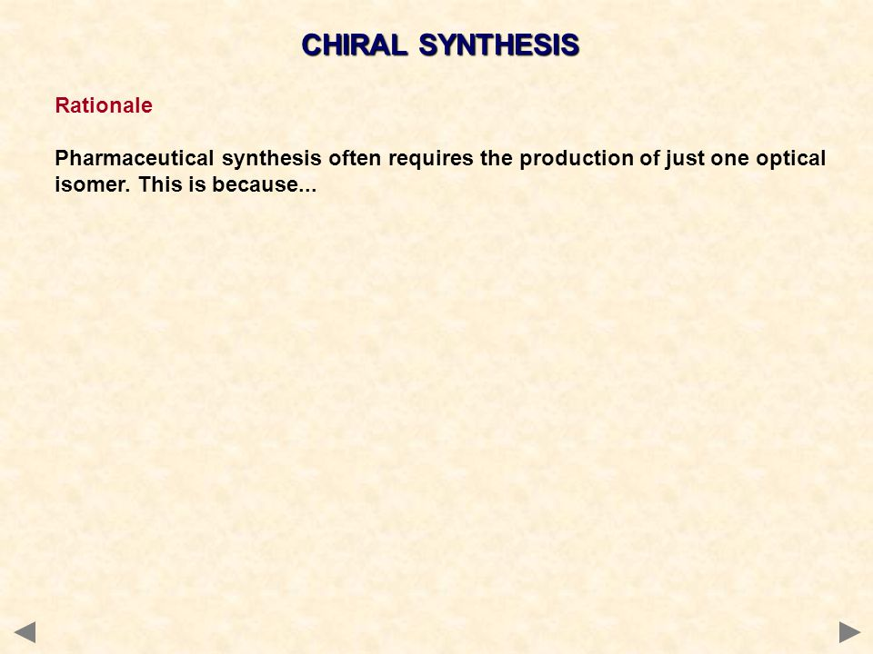 CHIRAL SYNTHESIS Rationale Pharmaceutical synthesis often requires the production of just one optical isomer. This is because...
