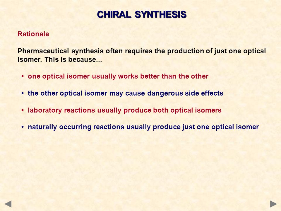 CHIRAL SYNTHESIS Rationale Pharmaceutical synthesis often requires the production of just one optical isomer.
