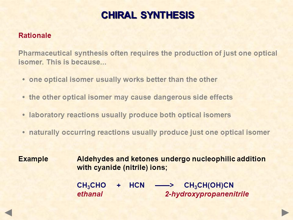 CHIRAL SYNTHESIS Rationale Pharmaceutical synthesis often requires the production of just one optical isomer. This is because... one optical isomer us