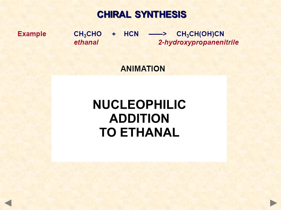 CHIRAL SYNTHESIS ExampleCH 3 CHO + HCN ——> CH 3 CH(OH)CN ethanal2-hydroxypropanenitrileANIMATION