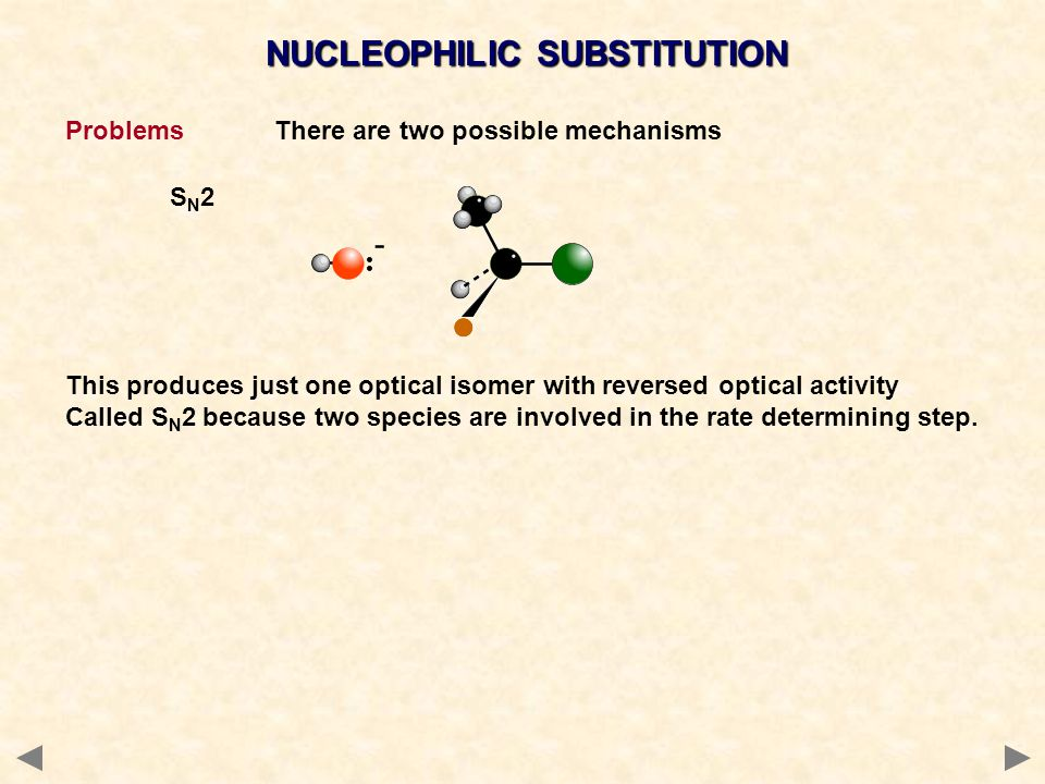 NUCLEOPHILIC SUBSTITUTION ProblemsThere are two possible mechanisms S N 2 This produces just one optical isomer with reversed optical activity Called S N 2 because two species are involved in the rate determining step.