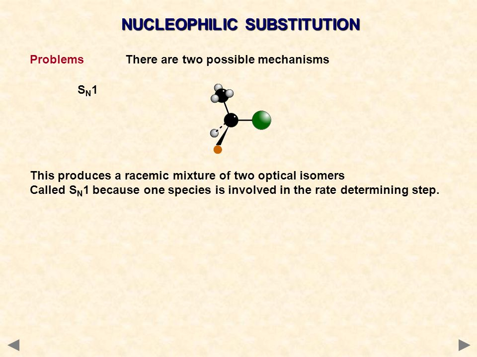 NUCLEOPHILIC SUBSTITUTION ProblemsThere are two possible mechanisms S N 1 This produces a racemic mixture of two optical isomers Called S N 1 because
