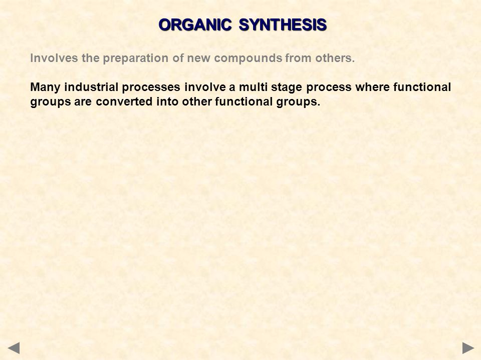 ORGANIC SYNTHESIS Involves the preparation of new compounds from others. Many industrial processes involve a multi stage process where functional grou
