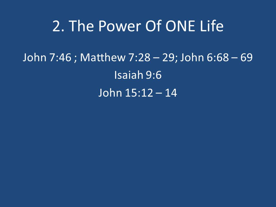 2. The Power Of ONE Life John 7:46 ; Matthew 7:28 – 29; John 6:68 – 69 Isaiah 9:6 John 15:12 – 14