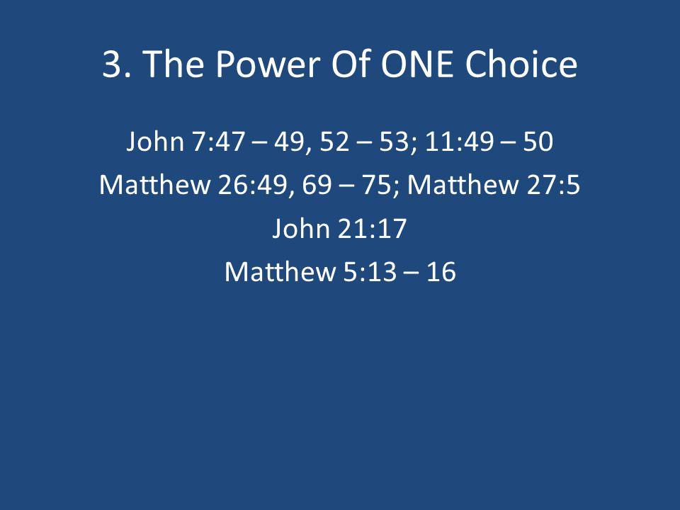3. The Power Of ONE Choice John 7:47 – 49, 52 – 53; 11:49 – 50 Matthew 26:49, 69 – 75; Matthew 27:5 John 21:17 Matthew 5:13 – 16