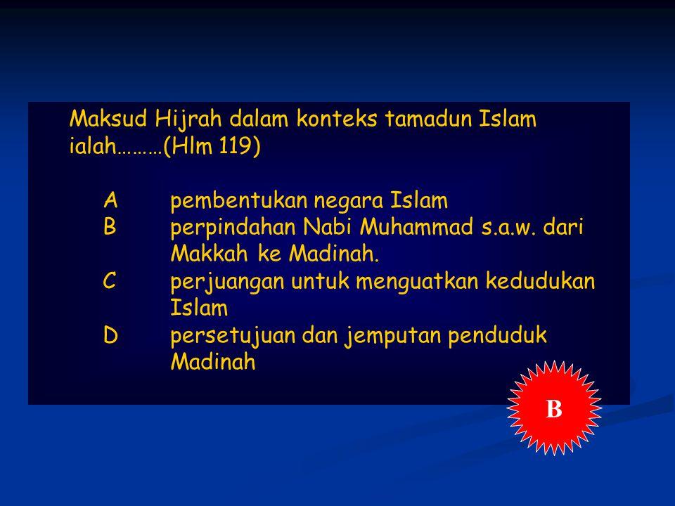 Maksud Hijrah dalam konteks tamadun Islam ialah………(Hlm 119) Apembentukan negara Islam Bperpindahan Nabi Muhammad s.a.w.