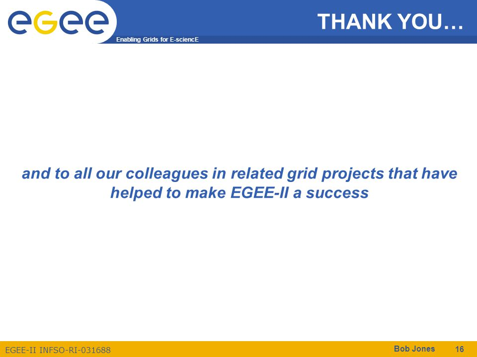 Enabling Grids for E-sciencE EGEE-II INFSO-RI-031688 Bob Jones 16 THANK YOU… and to all our colleagues in related grid projects that have helped to ma
