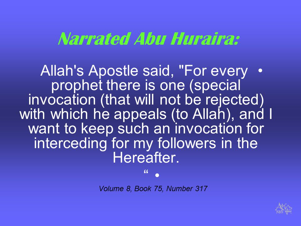 Narrated Abu Huraira: Allah s Apostle said, For every prophet there is one (special invocation (that will not be rejected) with which he appeals (to Allah), and I want to keep such an invocation for interceding for my followers in the Hereafter.