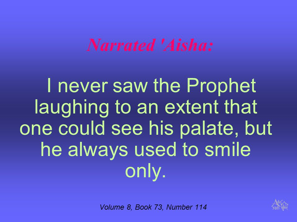 Narrated Aisha: I never saw the Prophet laughing to an extent that one could see his palate, but he always used to smile only.